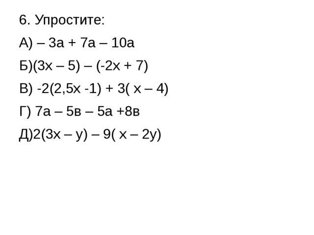 6. Упростите: А) – 3а + 7а – 10а Б)(3х – 5) – (-2х + 7) В) -2(2,5х -1) + 3( х...