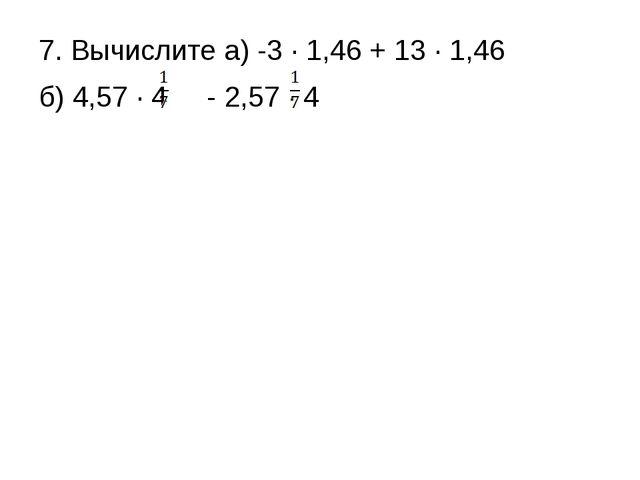 7. Вычислите а) -3 ∙ 1,46 + 13 ∙ 1,46 б) 4,57 ∙ 4 - 2,57 ∙ 4
