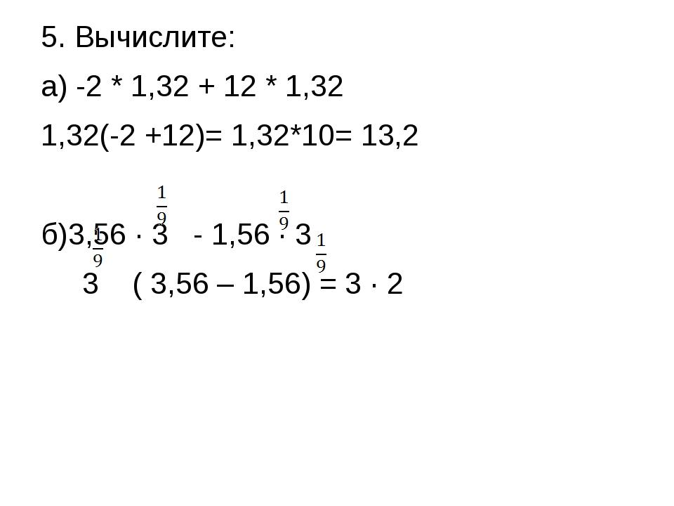 5. Вычислите: а) -2 * 1,32 + 12 * 1,32 1,32(-2 +12)= 1,32*10= 13,2 б)3,56 ∙ 3...