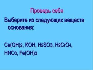 Проверь себя Выберите из следующих веществ основания: Са(ОН)2, КОН, Н2SО3, Н2
