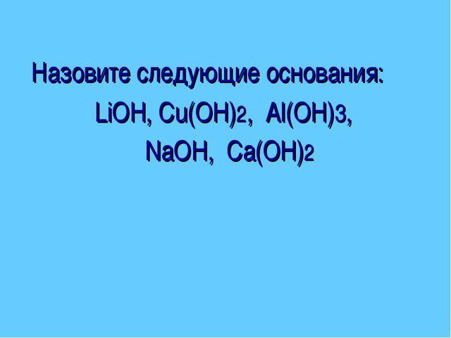 Назовите следующие основания: LiOH, Cu(OH)2, Al(OH)3, NaOH, Ca(OH)2