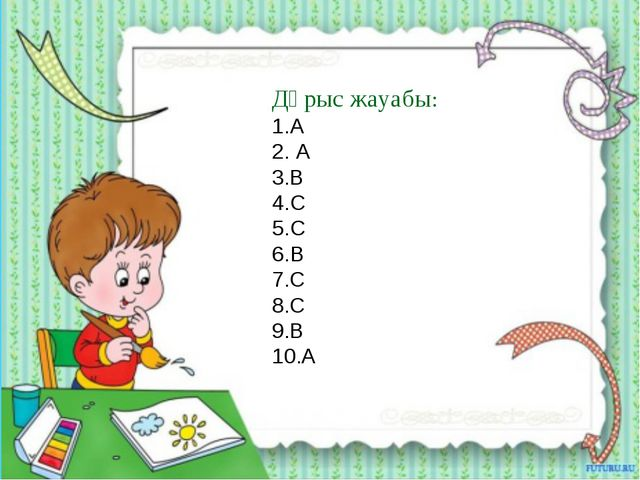 Дұрыс жауабы: 1.A 2. A 3.В 4.C 5.C 6.B 7.С 8.С 9.В 10.A
