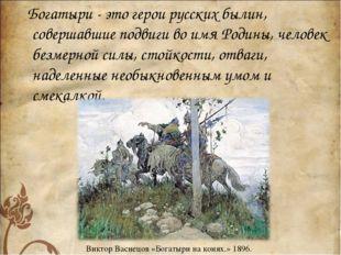 Богатыри - это герои русских былин, совершавшие подвиги во имя Родины, челов