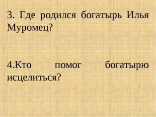 3. Где родился богатырь Илья Муромец? 4.Кто помог богатырю исцелиться?