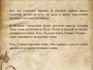 Вот так слагалась былина. В русском народе много столетий из уст в уста, от д