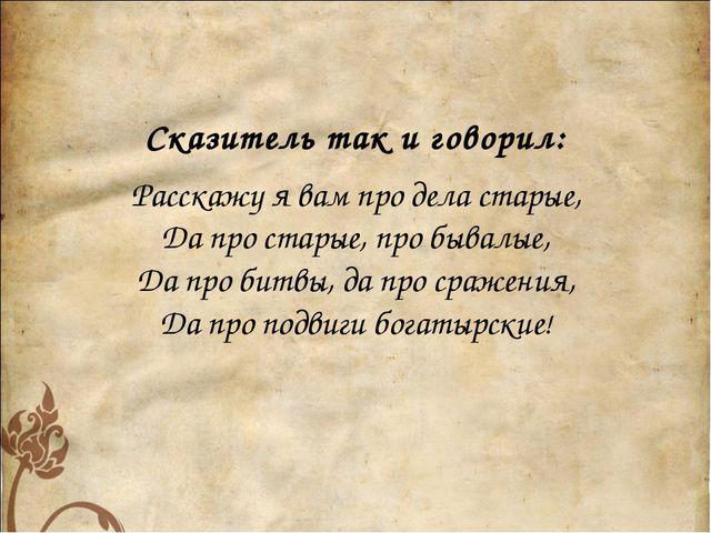 Сказитель так и говорил: Расскажу я вам про дела старые, Да про старые, про...