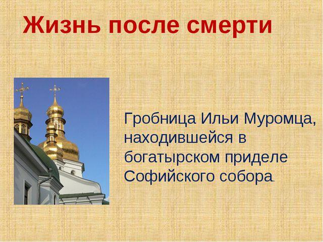 Жизнь после смерти Гробница Ильи Муромца, находившейся в богатырском приделе...