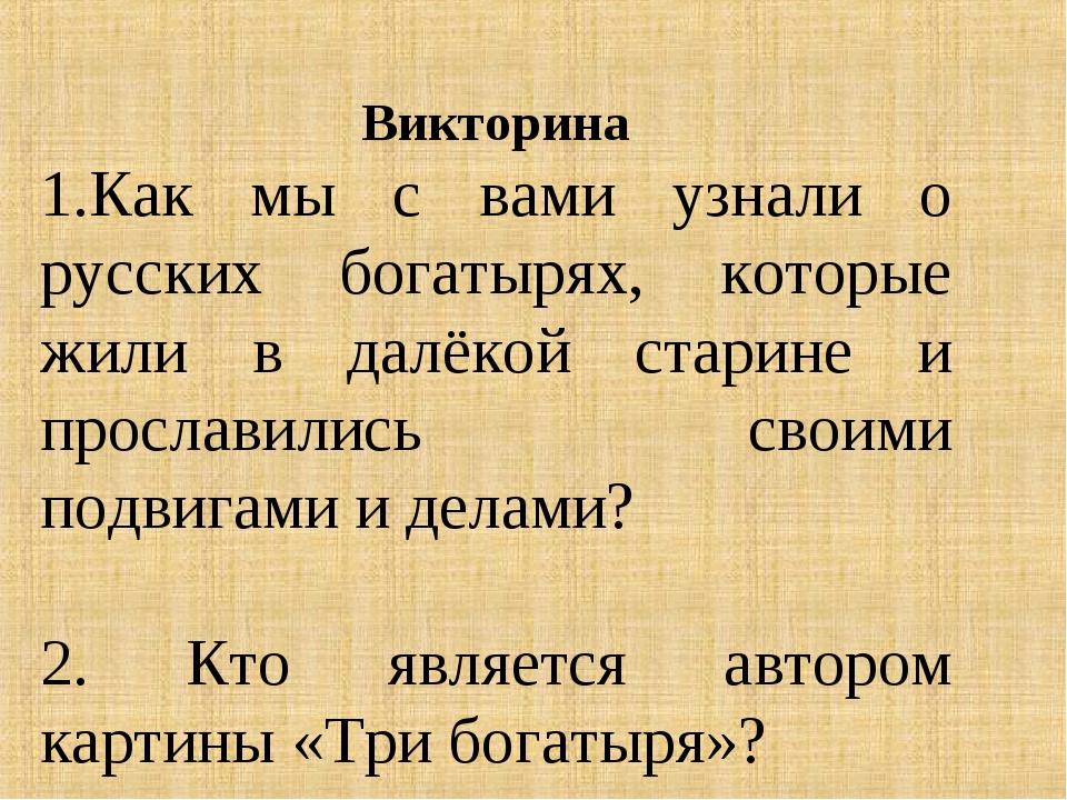 Викторина 1.Как мы с вами узнали о русских богатырях, которые жили в далёкой...