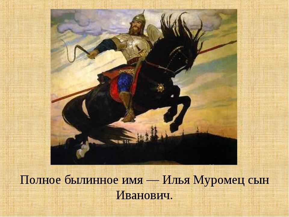 Полное былинное имя — Илья Муромец сын Иванович.