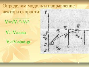 Определим модуль и направление вектора скорости: V=√Vx ²+Vy² Vx=V0cosα Vy=V0s