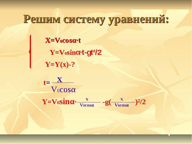 Решим систему уравнений: X=V0cosα·t Y=V0sinα·t-gt²/2 Y=Y(x)-? t= Y=V0sinα· -g...