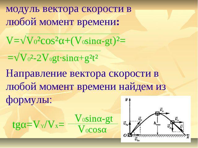 V=√V0²cos²α+(V0sinα-gt)²= =√V0²-2V0gt·sinα+g²t² модуль вектора скорости в люб...
