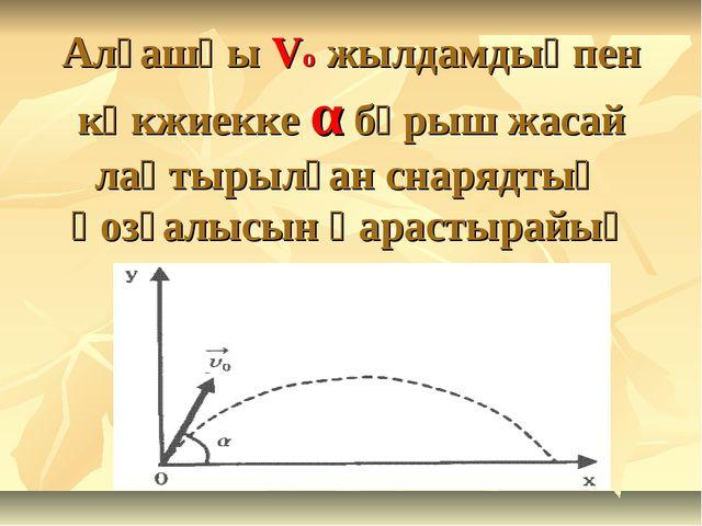 Алғашқы Vo жылдамдықпен көкжиекке α бұрыш жасай лақтырылған снарядтың қозғалы...