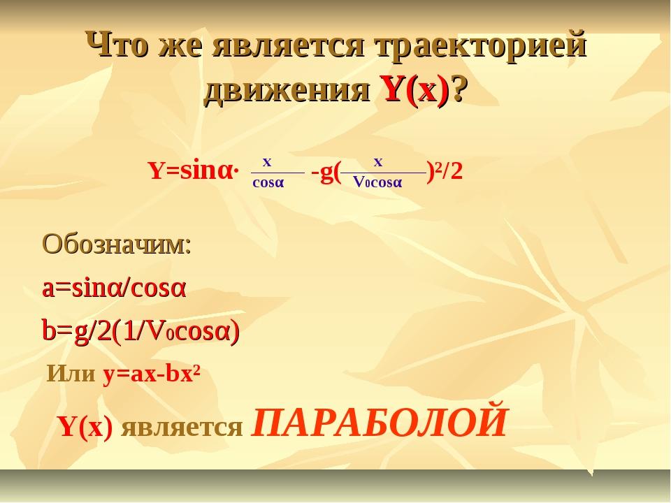 Что же является траекторией движения Y(x)? Обозначим: a=sinα/cosα b=g/2(1/V0c...