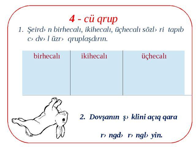 4 - cü qrup 1. Şeirdən birhecalı, ikihecalı, üçhecalı sözləri tapıb cədvəl ü...