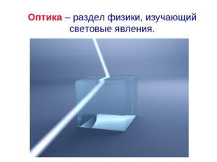 Оптика – раздел физики, изучающий световые явления.