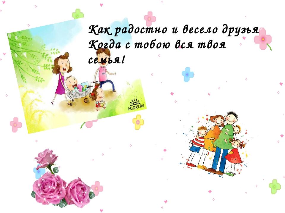 Как радостно и весело друзья Когда с тобою вся твоя семья!