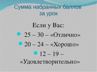 Сумма набранных баллов за урок Если у Вас: 25 – 30 – «Отлично» 20 – 24 – «Хор