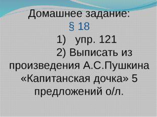 Домашнее задание: § 18 1) упр. 121 2) Выписать из произведения А.С.Пушкина «К