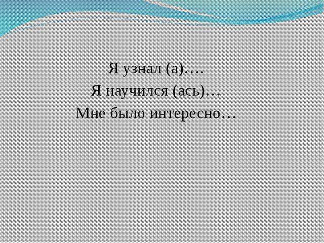 Я узнал (а)…. Я научился (ась)… Мне было интересно…