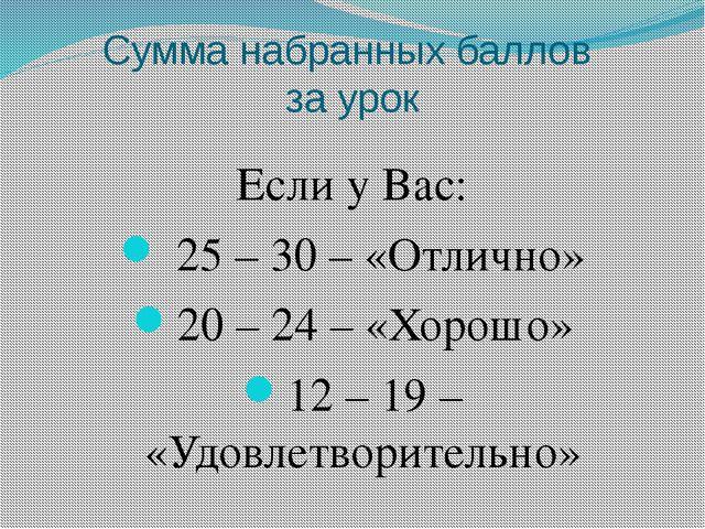 Сумма набранных баллов за урок Если у Вас: 25 – 30 – «Отлично» 20 – 24 – «Хор...