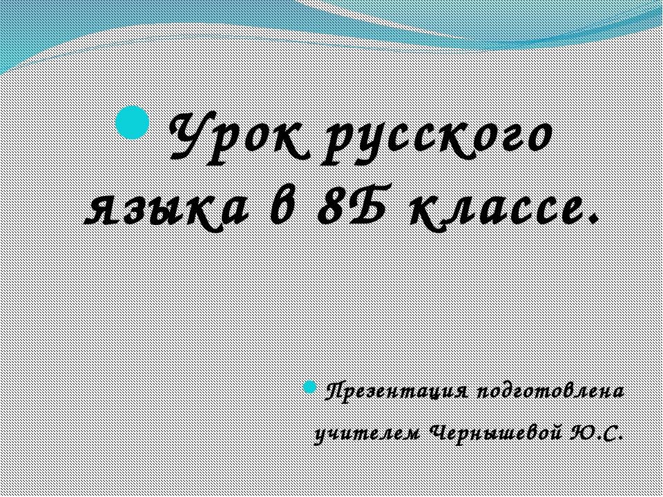 Урок русского языка в 8Б классе. Презентация подготовлена учителем Чернышевой...