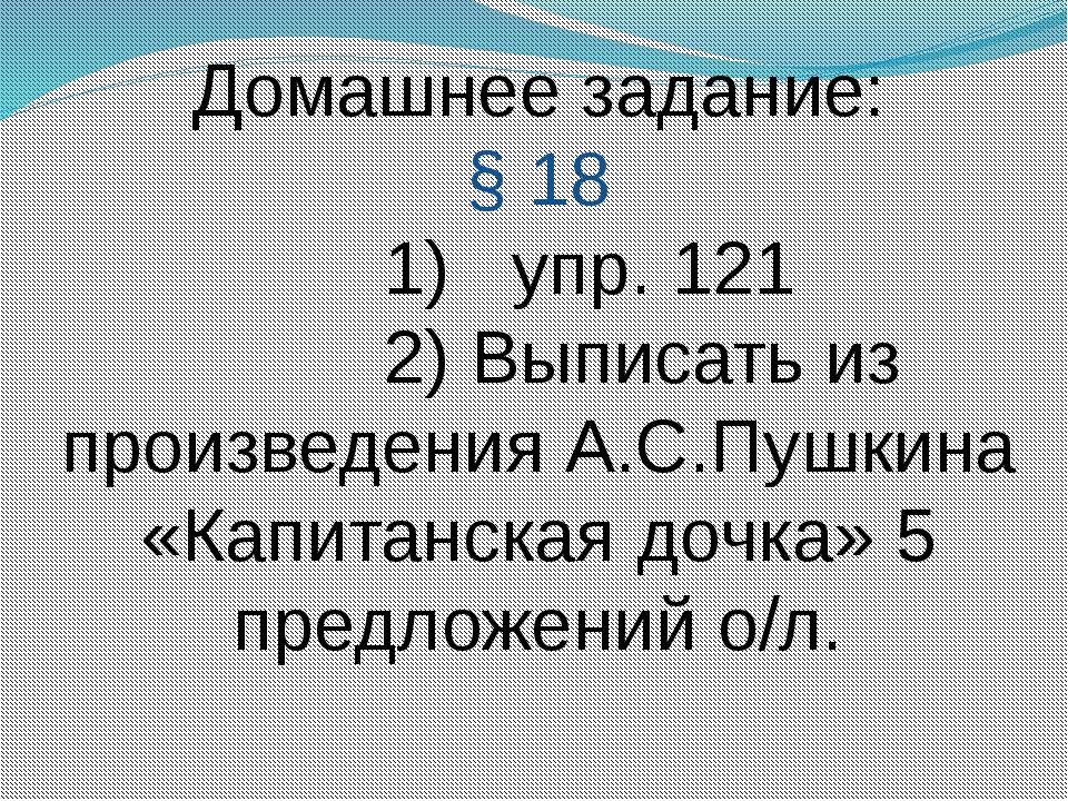 Домашнее задание: § 18 1) упр. 121 2) Выписать из произведения А.С.Пушкина «К...