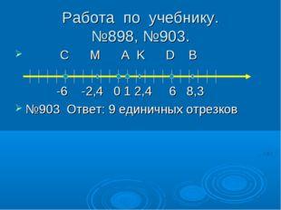 Работа по учебнику. №898, №903. С M A K D B -6 -2,4 0 1 2,4 6 8,3 №903 Ответ: