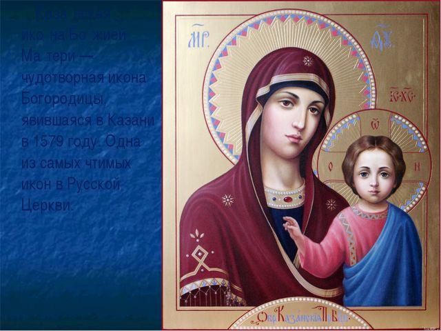 Каза́нская ико́на Бо́жией Ма́тери—чудотворная икона Богородицы, явившаяся в...