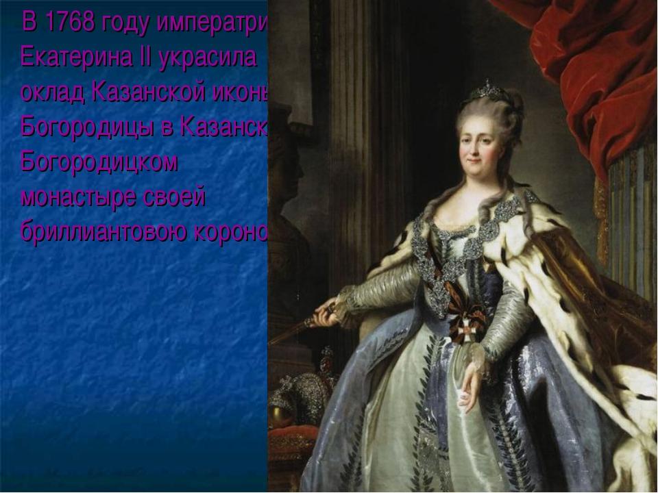 В 1768 году императрица Екатерина II украсила оклад Казанской иконы Богороди...