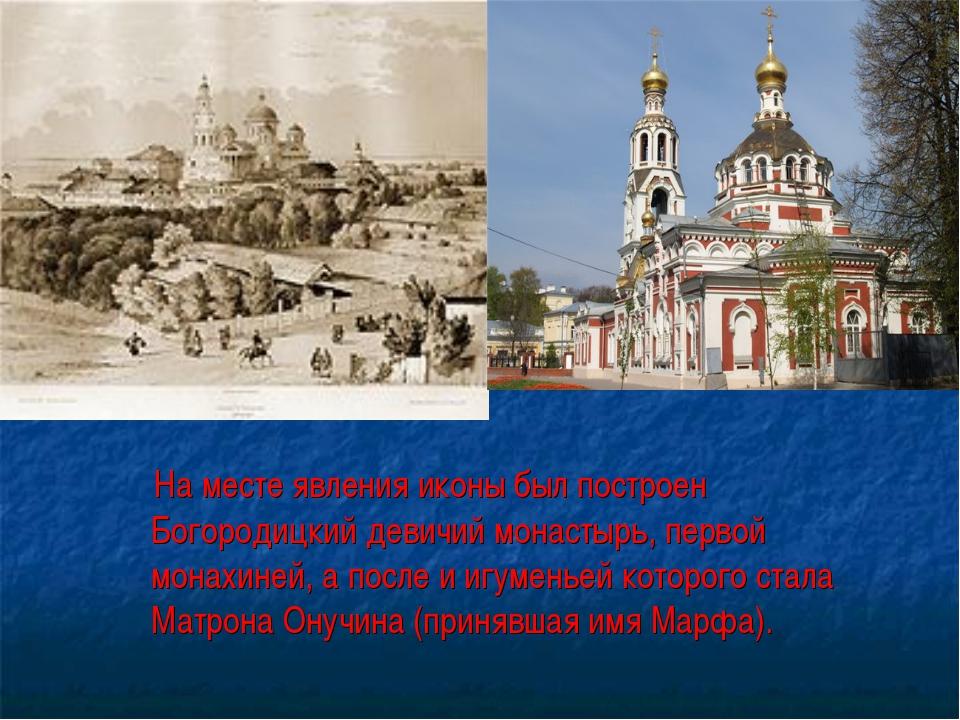 На месте явления иконы был построен Богородицкий девичий монастырь, первой м...