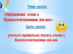 Цель урока: Тема урока: «Написание слов с буквосочетаниями жи-ши». учиться пр