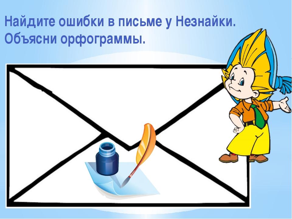 Найдите ошибки в письме у Незнайки. Объясни орфограммы.