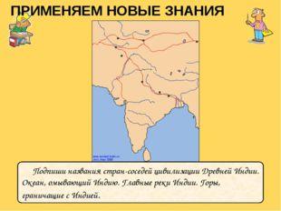 ПРИМЕНЯЕМ НОВЫЕ ЗНАНИЯ Подпиши названия стран-соседей цивилизации Древней Инд