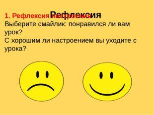 Рефлексия 1. Рефлексия настроения Выберите смайлик: понравился ли вам урок? С