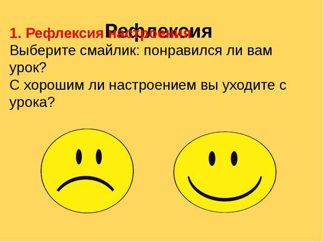 Рефлексия 1. Рефлексия настроения Выберите смайлик: понравился ли вам урок? С...
