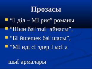 """Прозасы """"Әділ – Мәрия"""" романы """"Шын бақтың айнасы"""", """"Бәйшешек бақшасы"""", """"Мәнді"""