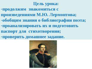 Цель урока: продолжим знакомиться с произведениями М.Ю. Лермонтова; обобщим з