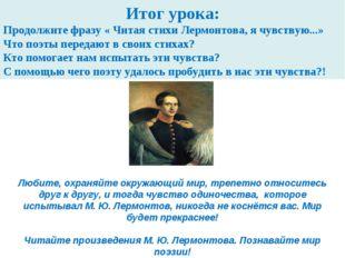 Итог урока: Продолжите фразу « Читая стихи Лермонтова, я чувствую...» Что поэ