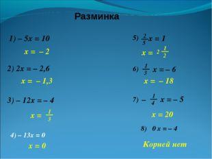 Разминка 1) – 5x = 10 2) 2x = – 2,6 x = – 2 x = – 1,3 3) – 12x = – 4 x = – 18
