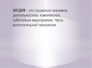 АКЦИЯ – это социально значимое, деятельностное, комплексное, событийное меро
