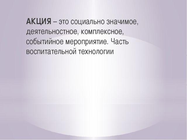 АКЦИЯ – это социально значимое, деятельностное, комплексное, событийное меро...