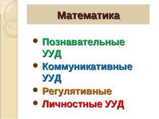 Математика Познавательные УУД Коммуникативные УУД Регулятивные Личностные УУД