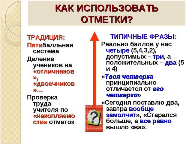 КАК ИСПОЛЬЗОВАТЬ ОТМЕТКИ? ТРАДИЦИЯ: Пятибалльная система Деление учеников на...