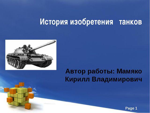История изобретения танков Автор работы: Мамяко Кирилл Владимирович Page *