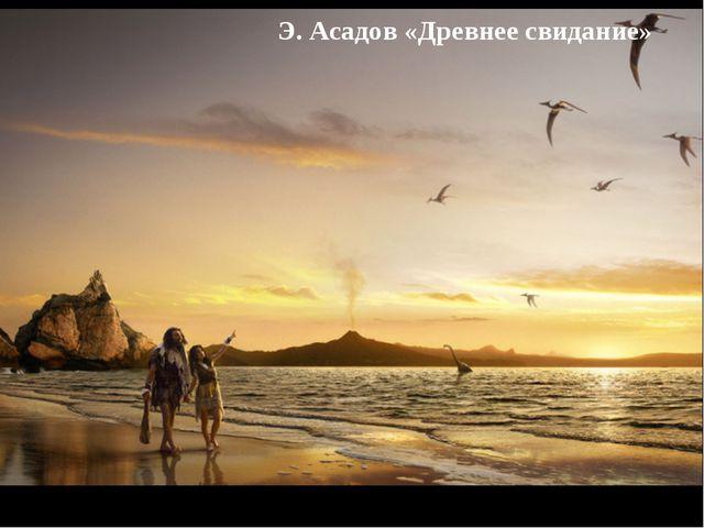 Э. Асадов «Древнее свидание»