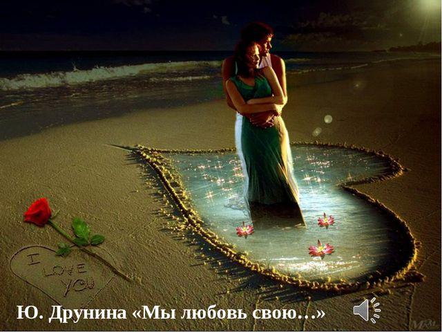 Ю. Друнина «Мы любовь свою…»