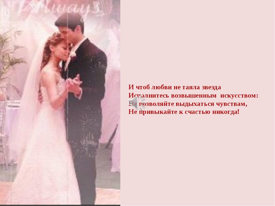 И чтоб любви не таяла звезда Исполнитесь возвышенным искусством: Не позволяйт...