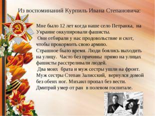 Из воспоминаний Курпиль Ивана Степановича: Мне было 12 лет когда наше село Пе