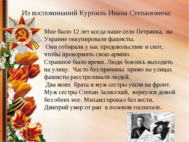 Из воспоминаний Курпиль Ивана Степановича: Мне было 12 лет когда наше село Пе...